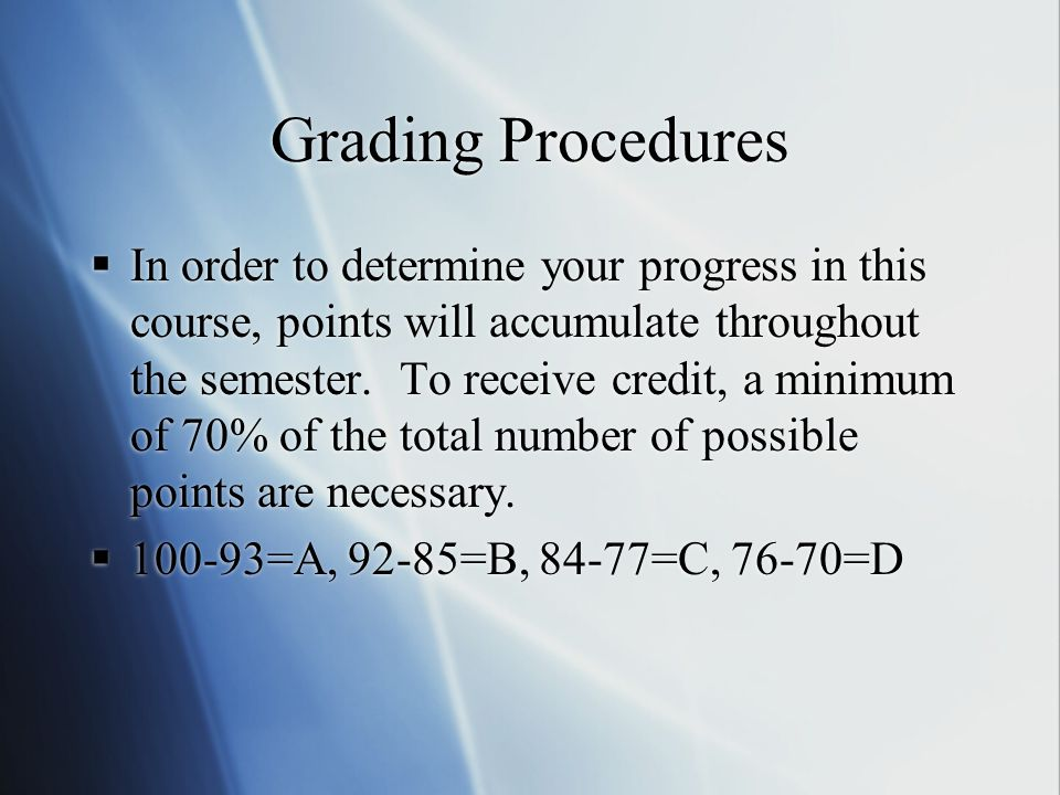 Grading Procedures  In order to determine your progress in this course, points will accumulate throughout the semester. To receive credit, a minimum