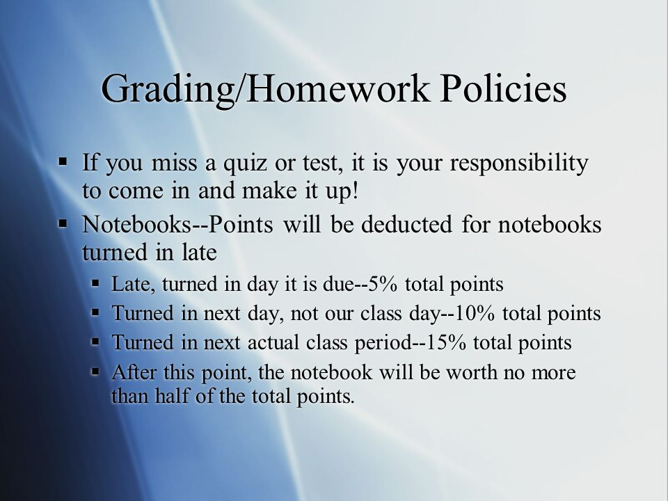 Grading/Homework Policies  If you miss a quiz or test, it is your responsibility to come in and make it up!  Notebooks--Points will be deducted for
