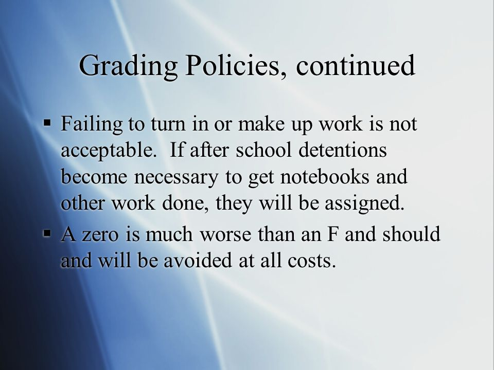 Grading Policies, continued  Failing to turn in or make up work is not acceptable.