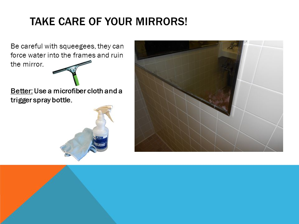 Be careful with squeegees, they can force water into the frames and ruin the mirror.