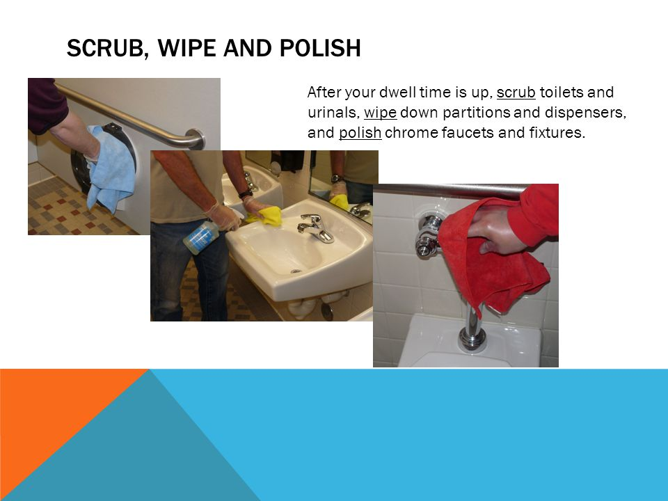 SCRUB, WIPE AND POLISH After your dwell time is up, scrub toilets and urinals, wipe down partitions and dispensers, and polish chrome faucets and fixtures.