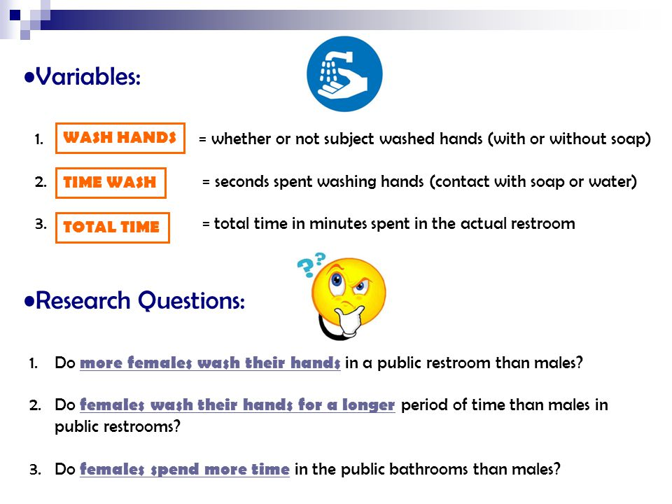 Variables: 1. = whether or not subject washed hands (with or without soap) 2. = seconds spent washing hands (contact with soap or water) 3. = total ti