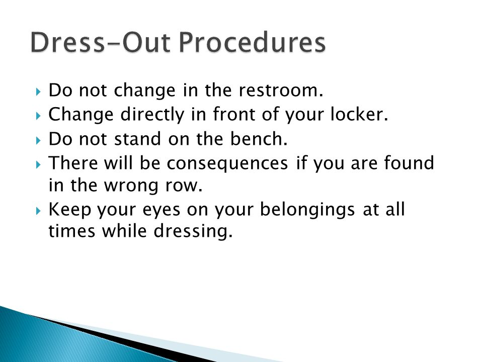  Do not change in the restroom.  Change directly in front of your locker.