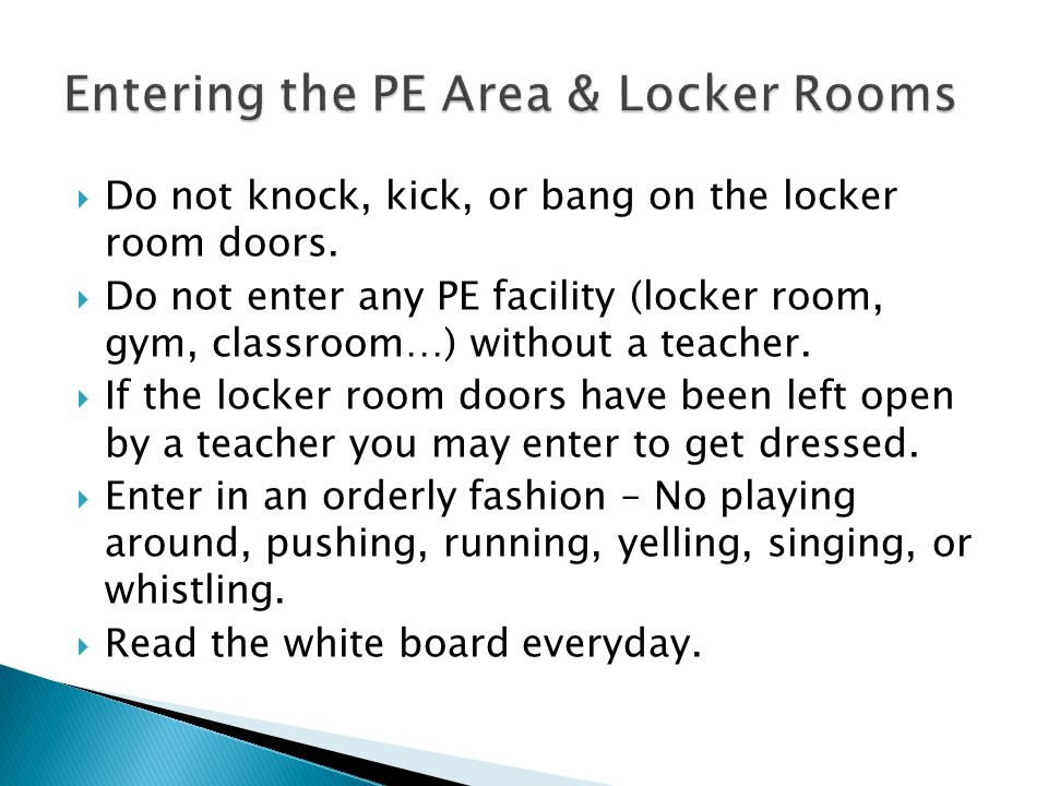  Do not knock, kick, or bang on the locker room doors.  Do not enter any PE facility (locker room, gym, classroom…) without a teacher.  If the lock
