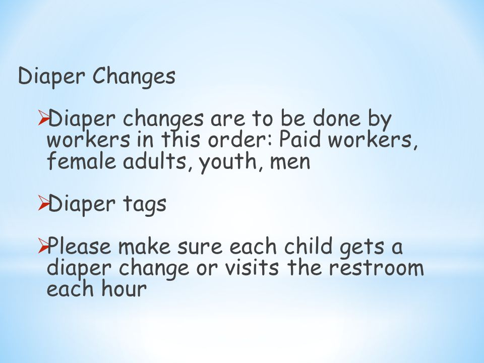Diaper Changes  Diaper changes are to be done by workers in this order: Paid workers, female adults, youth, men  Diaper tags  Please make sure each child gets a diaper change or visits the restroom each hour