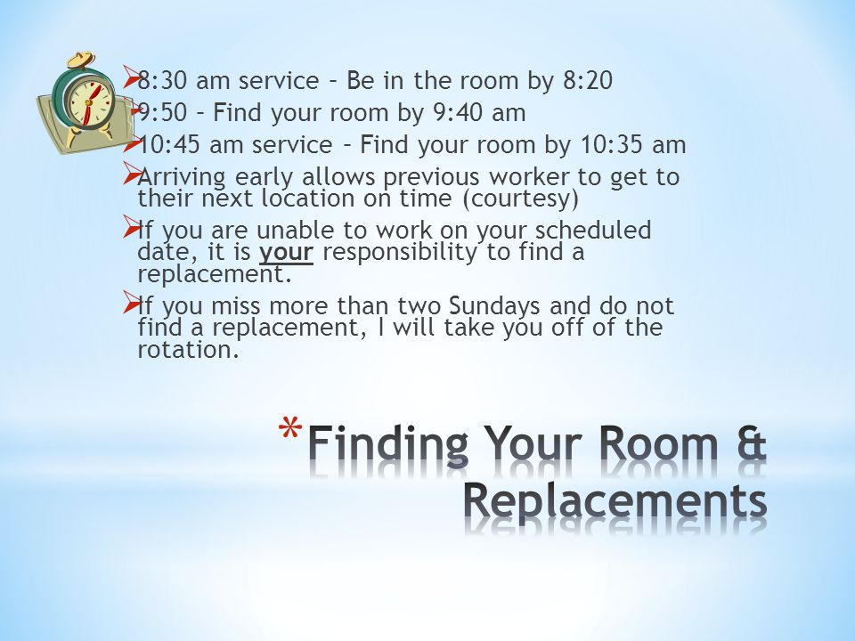  8:30 am service – Be in the room by 8:20  9:50 – Find your room by 9:40 am  10:45 am service – Find your room by 10:35 am  Arriving early allows previous worker to get to their next location on time (courtesy)  If you are unable to work on your scheduled date, it is your responsibility to find a replacement.