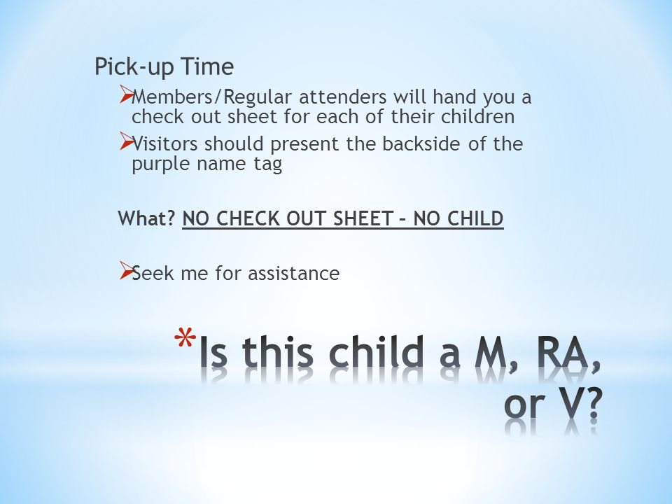 Pick-up Time  Members/Regular attenders will hand you a check out sheet for each of their children  Visitors should present the backside of the purple name tag What.