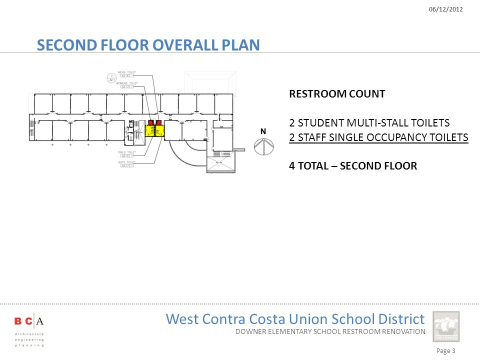Page 3 West Contra Costa Union School District 06/12/2012 DOWNER ELEMENTARY SCHOOL RESTROOM RENOVATION SECOND FLOOR OVERALL PLAN RESTROOM COUNT 2 STUDENT MULTI-STALL TOILETS 2 STAFF SINGLE OCCUPANCY TOILETS 4 TOTAL – SECOND FLOOR