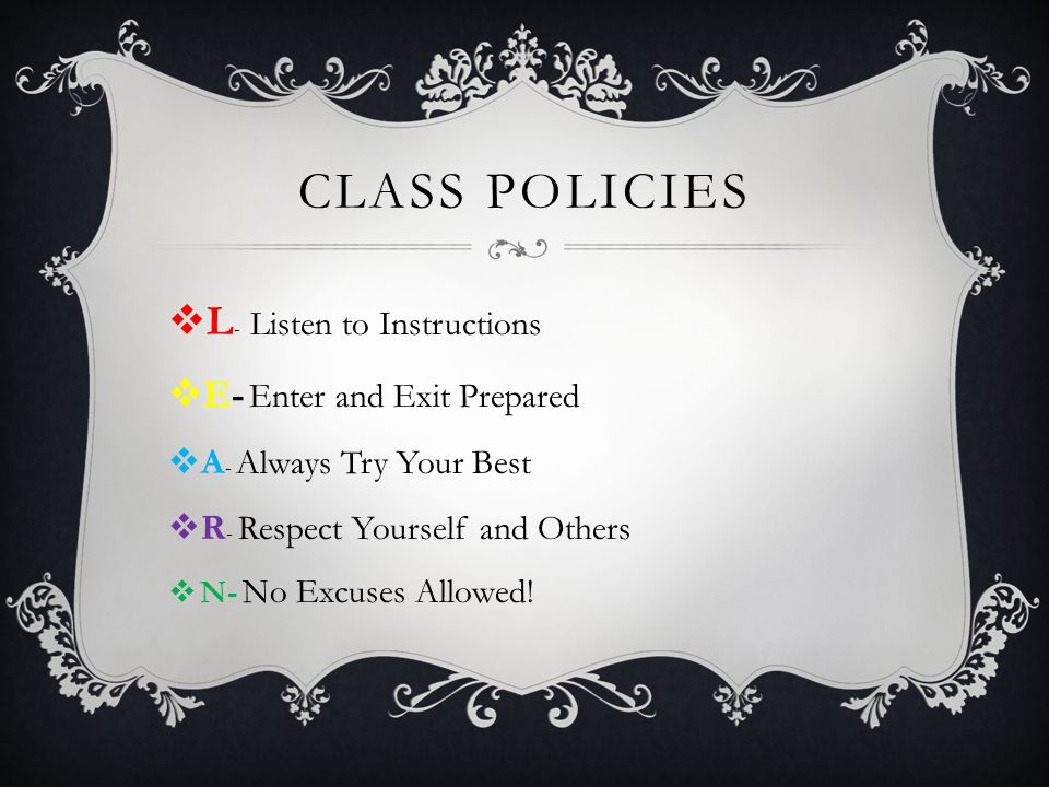 CLASS POLICIES  L - Listen to Instructions  E- Enter and Exit Prepared  A - Always Try Your Best  R - Respect Yourself and Others  N- No Excuses Allowed!