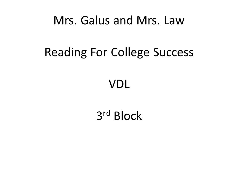 Mrs. Galus and Mrs. Law Reading For College Success VDL 3 rd Block