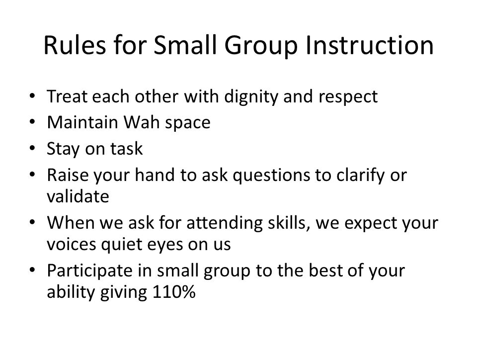 Rules for Small Group Instruction Treat each other with dignity and respect Maintain Wah space Stay on task Raise your hand to ask questions to clarif