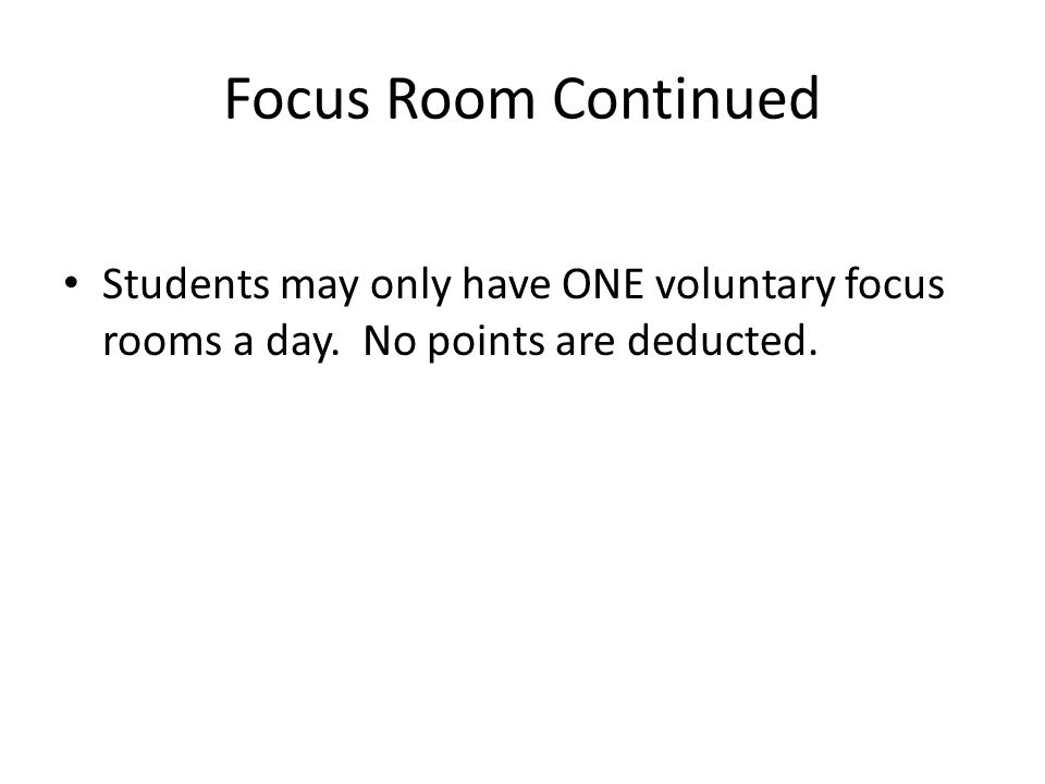 Focus Room Continued Students may only have ONE voluntary focus rooms a day. No points are deducted.