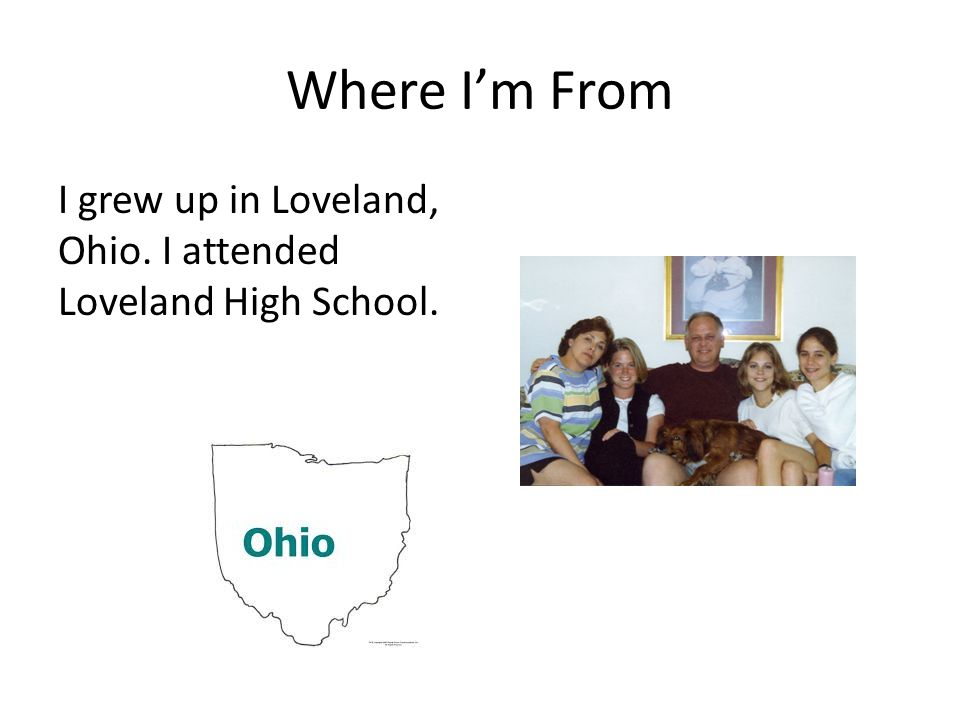 Where I'm From I grew up in Loveland, Ohio. I attended Loveland High School.