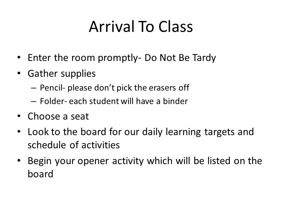 Arrival To Class Enter the room promptly- Do Not Be Tardy Gather supplies – Pencil- please don't pick the erasers off – Folder- each student will have