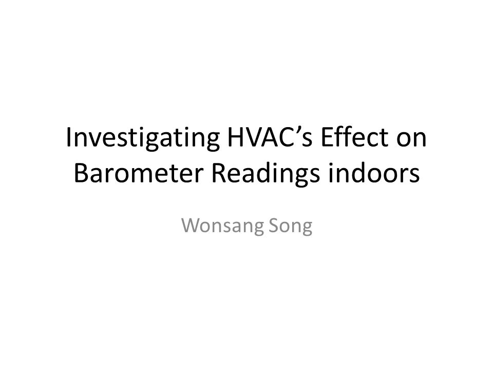 Investigating HVAC's Effect on Barometer Readings indoors Wonsang Song