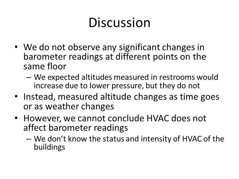 Discussion We do not observe any significant changes in barometer readings at different points on the same floor – We expected altitudes measured in restrooms would increase due to lower pressure, but they do not Instead, measured altitude changes as time goes or as weather changes However, we cannot conclude HVAC does not affect barometer readings – We don't know the status and intensity of HVAC of the buildings