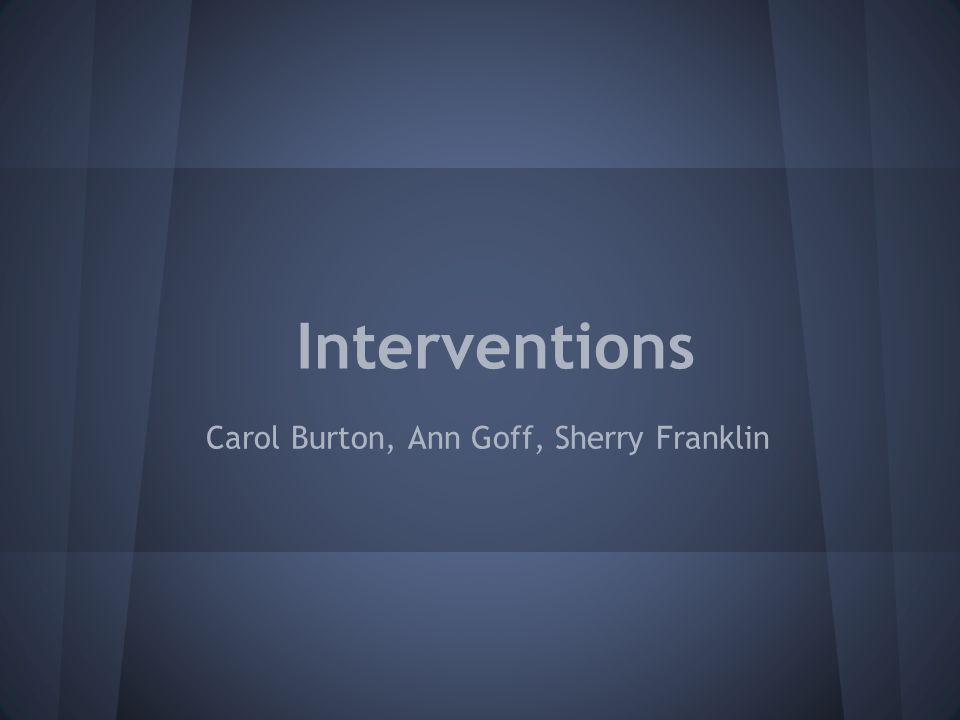 Interventions Carol Burton, Ann Goff, Sherry Franklin