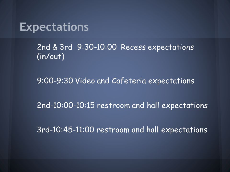 Expectations 2nd & 3rd 9:30-10:00 Recess expectations (in/out) 9:00-9:30 Video and Cafeteria expectations 2nd-10:00-10:15 restroom and hall expectations 3rd-10:45-11:00 restroom and hall expectations