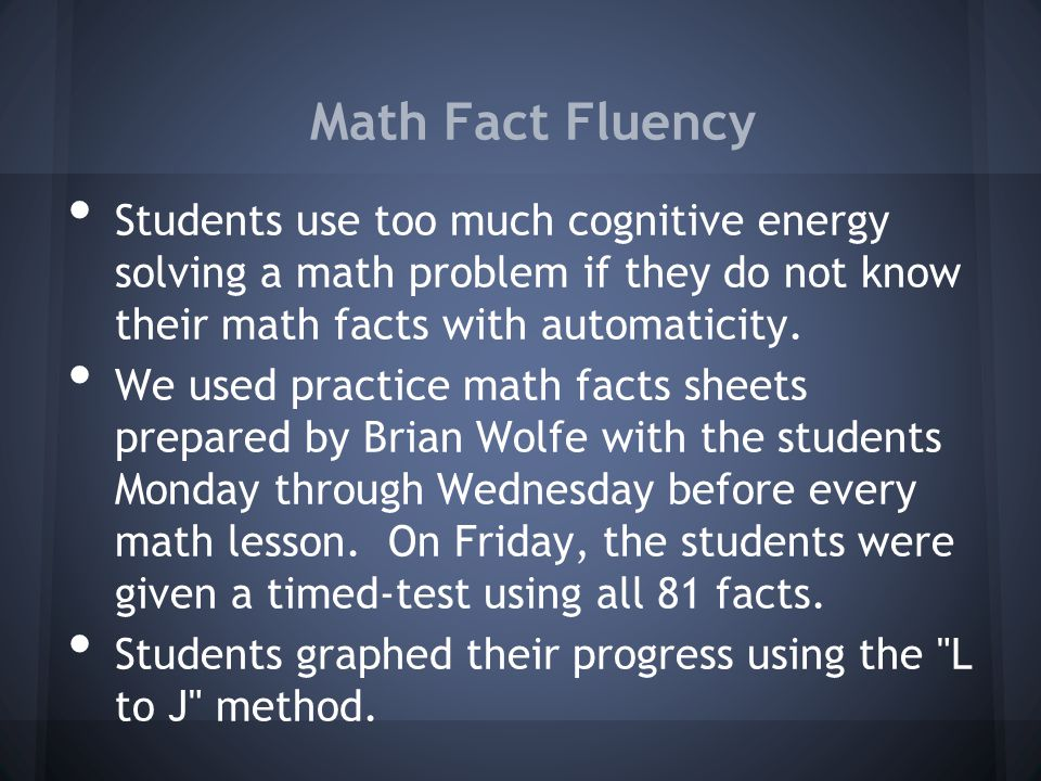 Math Fact Fluency Students use too much cognitive energy solving a math problem if they do not know their math facts with automaticity.