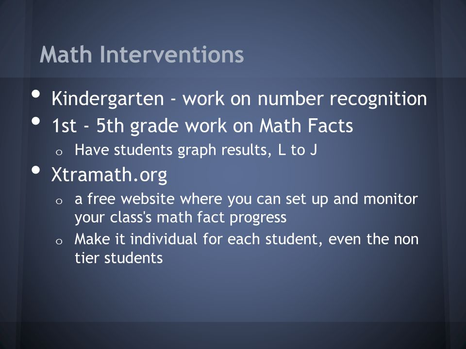 Math Interventions Kindergarten - work on number recognition 1st - 5th grade work on Math Facts o Have students graph results, L to J Xtramath.org o a free website where you can set up and monitor your class s math fact progress o Make it individual for each student, even the non tier students