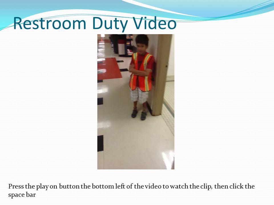 Restroom Duty Video Press the play on button the bottom left of the video to watch the clip, then click the space bar