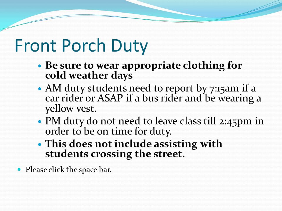 Front Porch Duty Be sure to wear appropriate clothing for cold weather days AM duty students need to report by 7:15am if a car rider or ASAP if a bus rider and be wearing a yellow vest.