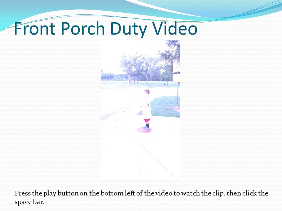 Front Porch Duty Video Press the play button on the bottom left of the video to watch the clip, then click the space bar.
