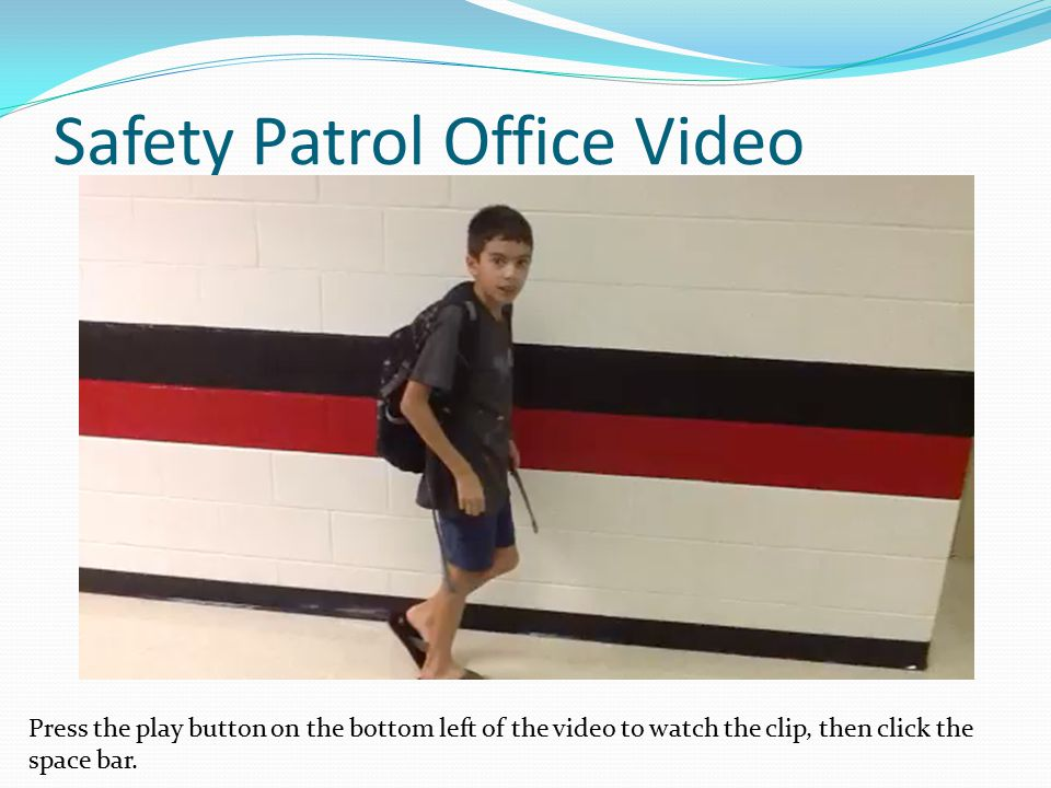 Safety Patrol Office Video Press the play button on the bottom left of the video to watch the clip, then click the space bar.