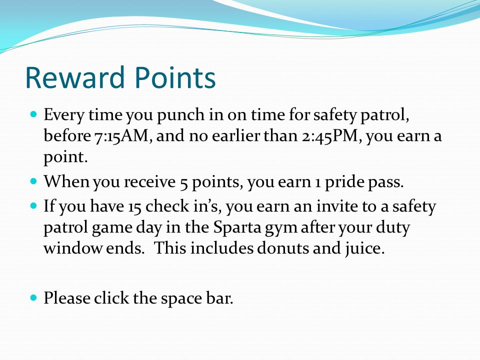 Reward Points Every time you punch in on time for safety patrol, before 7:15AM, and no earlier than 2:45PM, you earn a point.