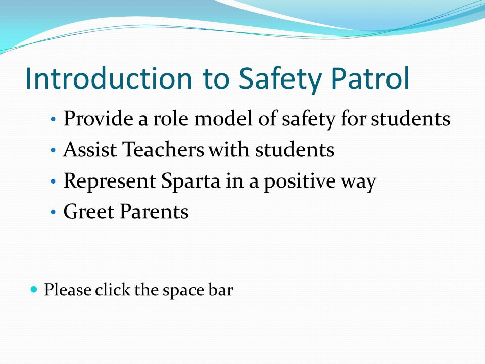 Introduction to Safety Patrol Provide a role model of safety for students Assist Teachers with students Represent Sparta in a positive way Greet Parents Please click the space bar