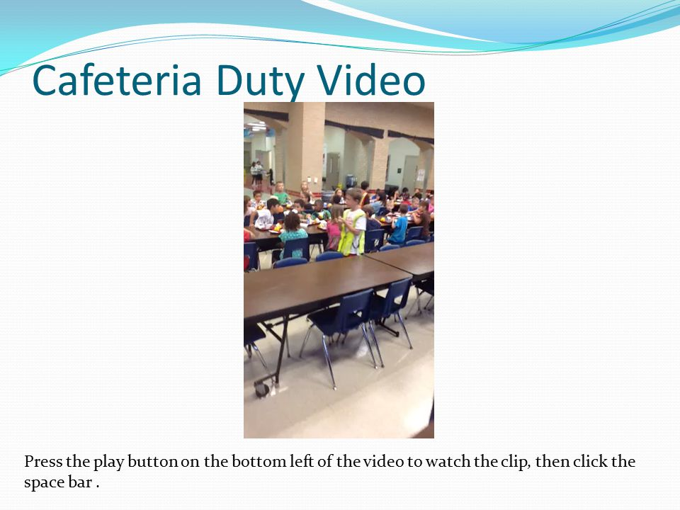 Cafeteria Duty Video Press the play button on the bottom left of the video to watch the clip, then click the space bar.