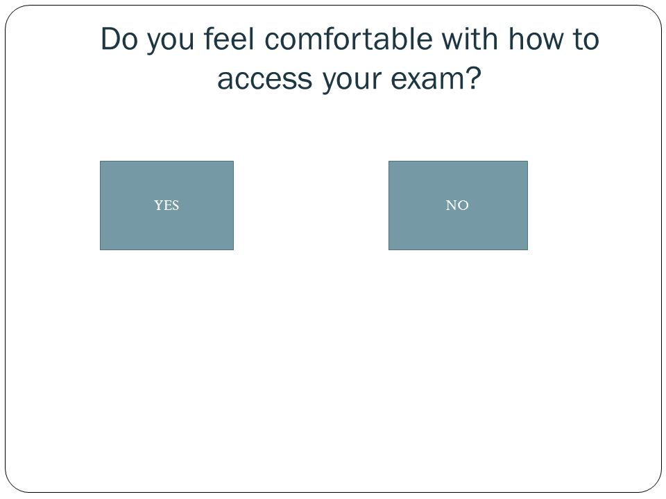 Do you feel comfortable with how to access your exam? YESNO