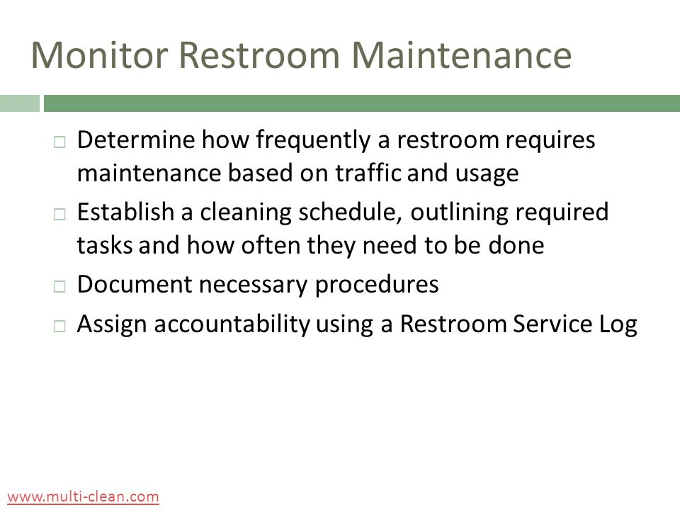 Monitor Restroom Maintenance  Determine how frequently a restroom requires maintenance based on traffic and usage  Establish a cleaning schedule, outlining required tasks and how often they need to be done  Document necessary procedures  Assign accountability using a Restroom Service Log www.multi-clean.com