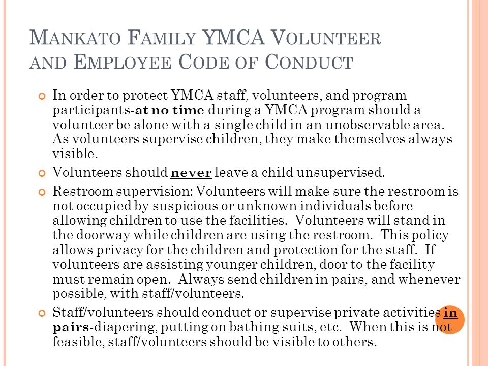 M ANKATO F AMILY YMCA V OLUNTEER AND E MPLOYEE C ODE OF C ONDUCT In order to protect YMCA staff, volunteers, and program participants- at no time during a YMCA program should a volunteer be alone with a single child in an unobservable area.