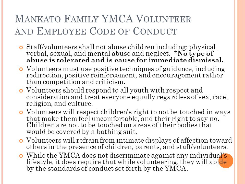 M ANKATO F AMILY YMCA V OLUNTEER AND E MPLOYEE C ODE OF C ONDUCT Staff/volunteers shall not abuse children including: physical, verbal, sexual, and me