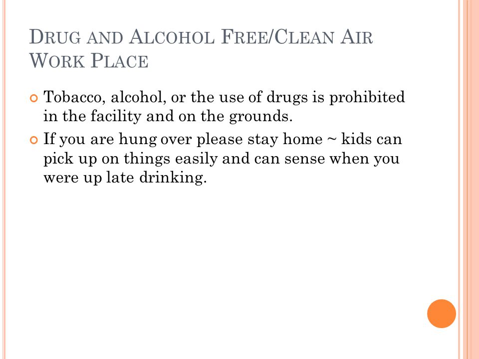 D RUG AND A LCOHOL F REE /C LEAN A IR W ORK P LACE Tobacco, alcohol, or the use of drugs is prohibited in the facility and on the grounds. If you are