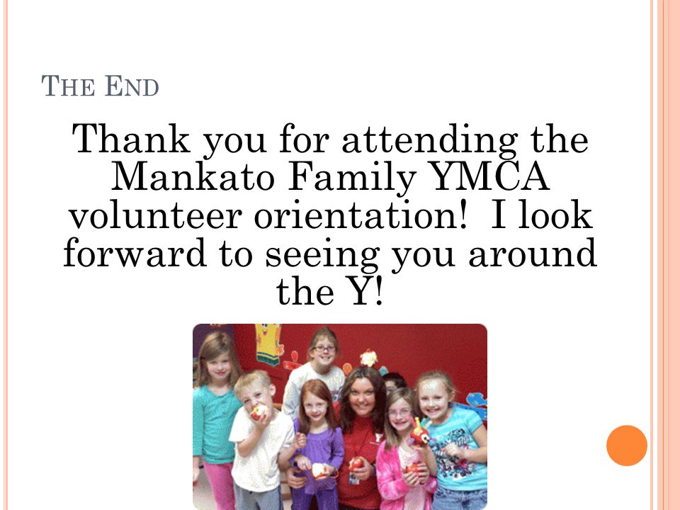 T HE E ND Thank you for attending the Mankato Family YMCA volunteer orientation.