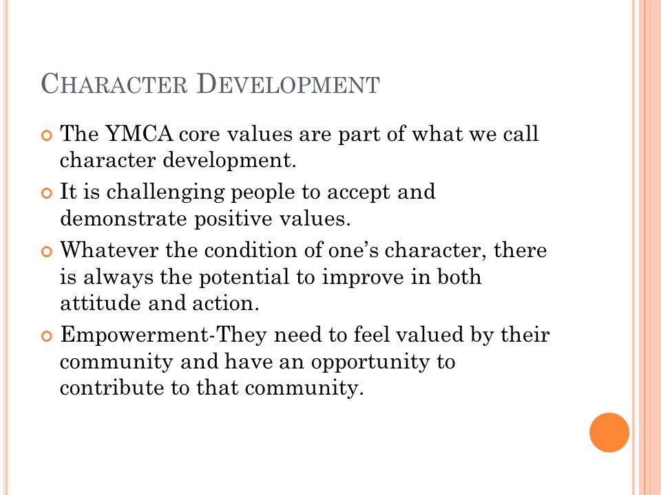 C HARACTER D EVELOPMENT The YMCA core values are part of what we call character development.