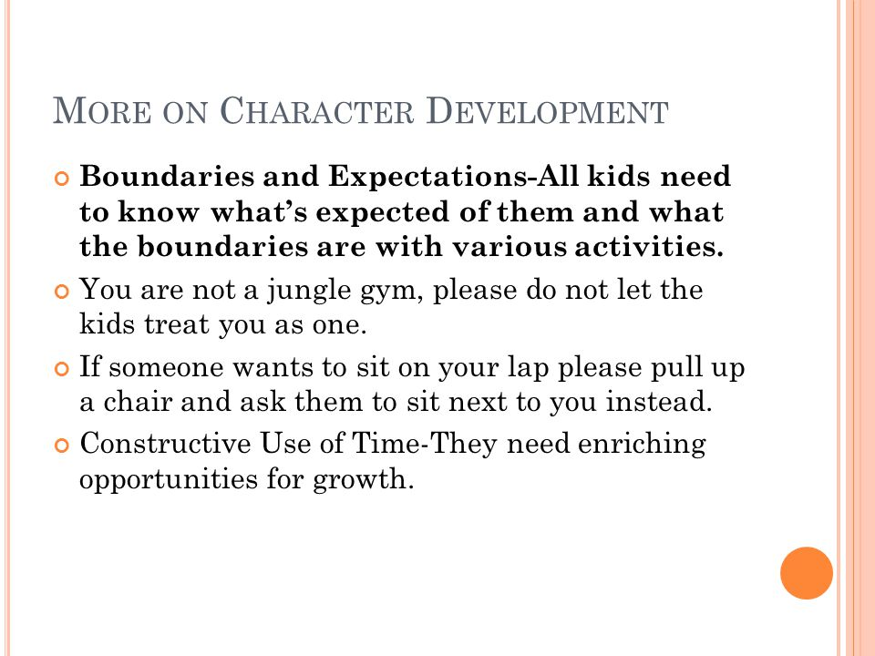 M ORE ON C HARACTER D EVELOPMENT Boundaries and Expectations-All kids need to know what's expected of them and what the boundaries are with various ac