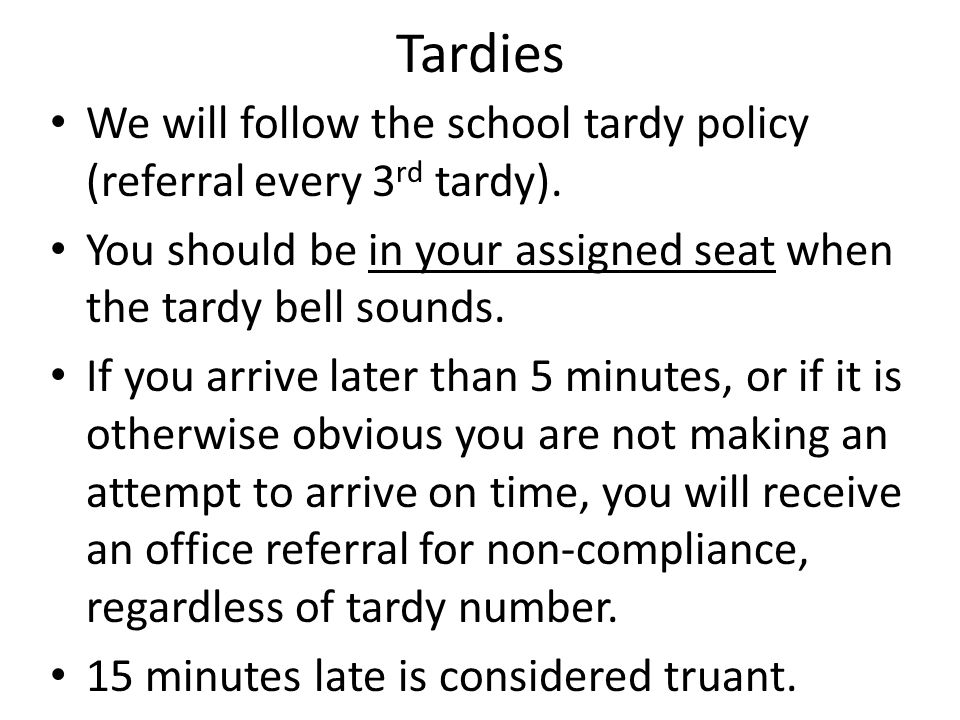 Tardies We will follow the school tardy policy (referral every 3 rd tardy).