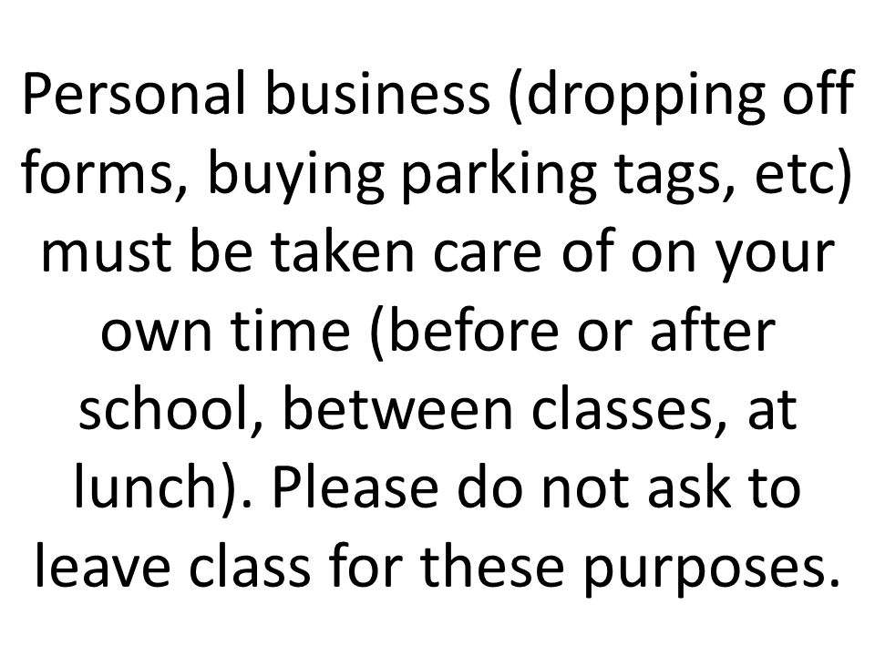 Personal business (dropping off forms, buying parking tags, etc) must be taken care of on your own time (before or after school, between classes, at lunch).