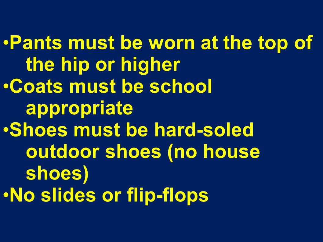 Pants must be worn at the top of the hip or higher Coats must be school appropriate Shoes must be hard-soled outdoor shoes (no house shoes) No slides or flip-flops