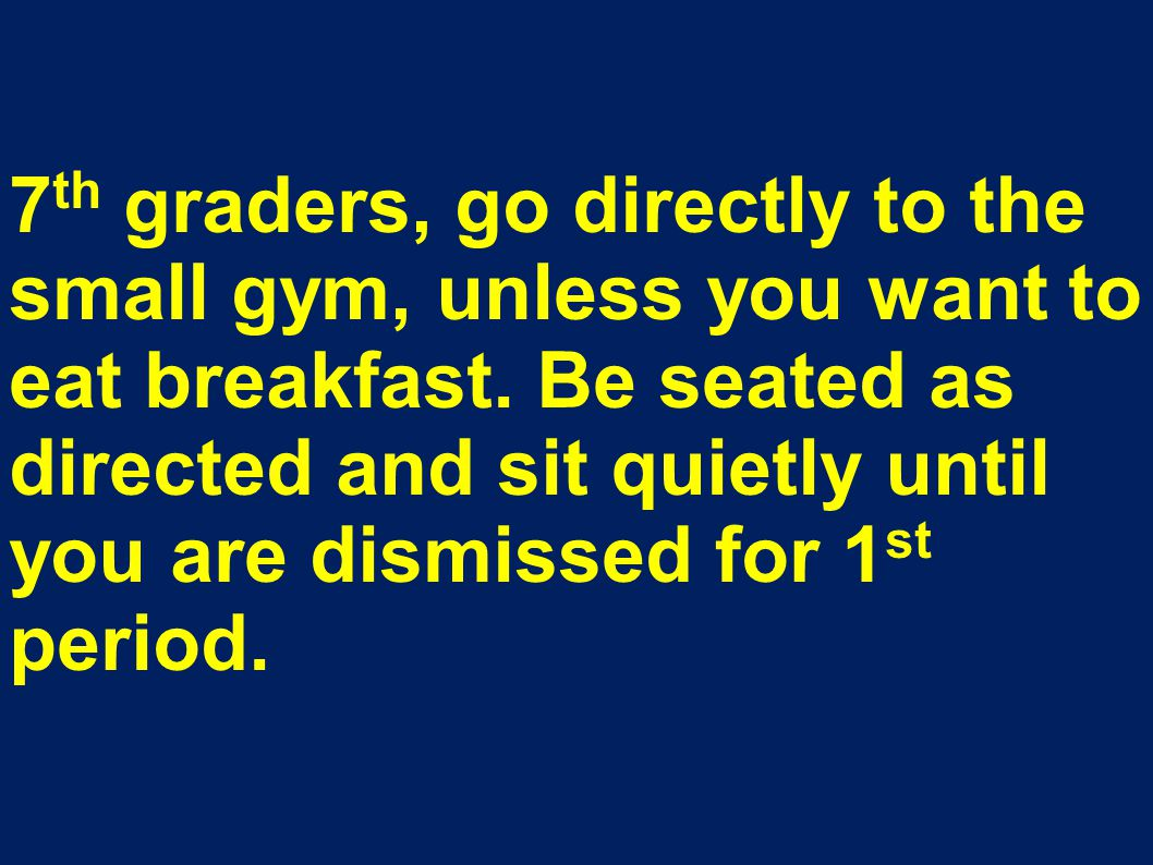 7 th graders, go directly to the small gym, unless you want to eat breakfast. Be seated as directed and sit quietly until you are dismissed for 1 st p