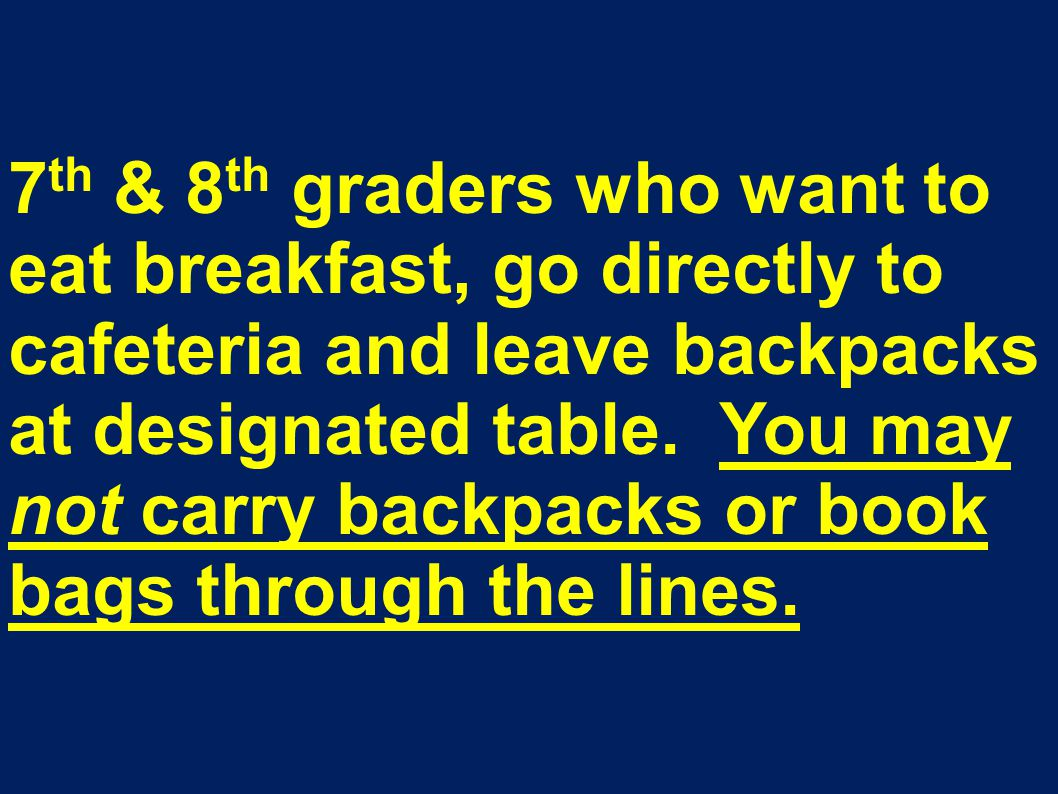 7 th & 8 th graders who want to eat breakfast, go directly to cafeteria and leave backpacks at designated table.