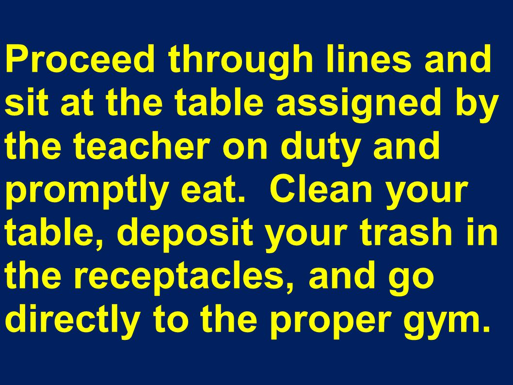 Proceed through lines and sit at the table assigned by the teacher on duty and promptly eat. Clean your table, deposit your trash in the receptacles,