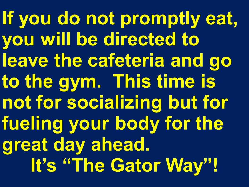 If you do not promptly eat, you will be directed to leave the cafeteria and go to the gym.