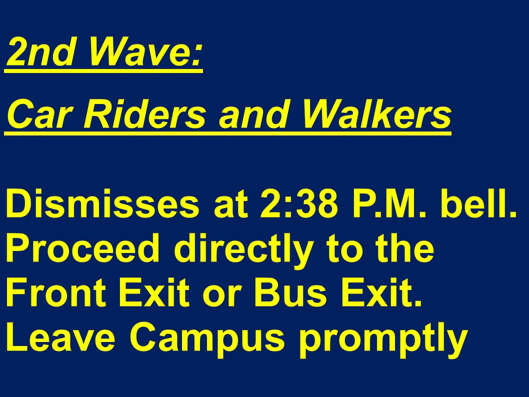 2nd Wave: Car Riders and Walkers Dismisses at 2:38 P.M. bell. Proceed directly to the Front Exit or Bus Exit. Leave Campus promptly