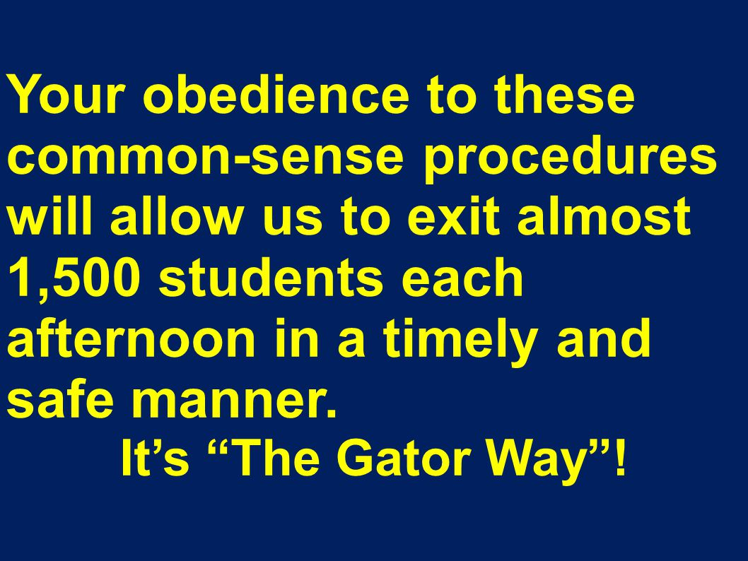 Your obedience to these common-sense procedures will allow us to exit almost 1,500 students each afternoon in a timely and safe manner.
