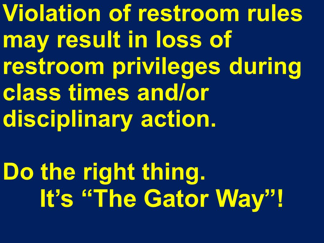 "Violation of restroom rules may result in loss of restroom privileges during class times and/or disciplinary action. Do the right thing. It's ""The Gat"