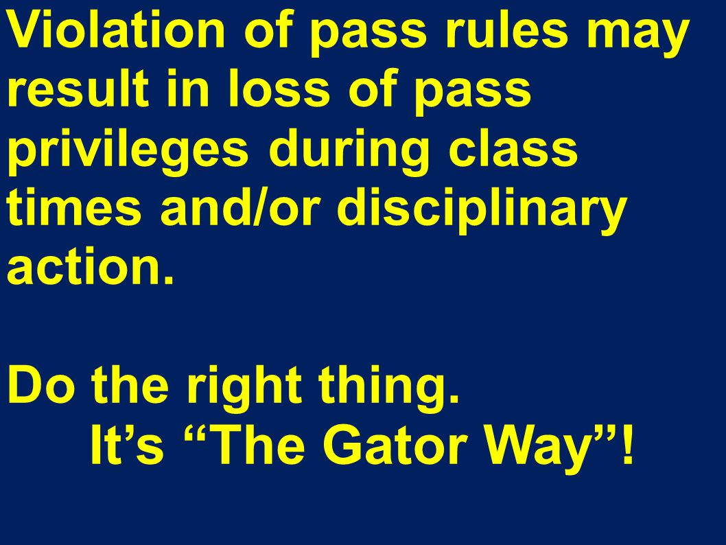"Violation of pass rules may result in loss of pass privileges during class times and/or disciplinary action. Do the right thing. It's ""The Gator Way""!"